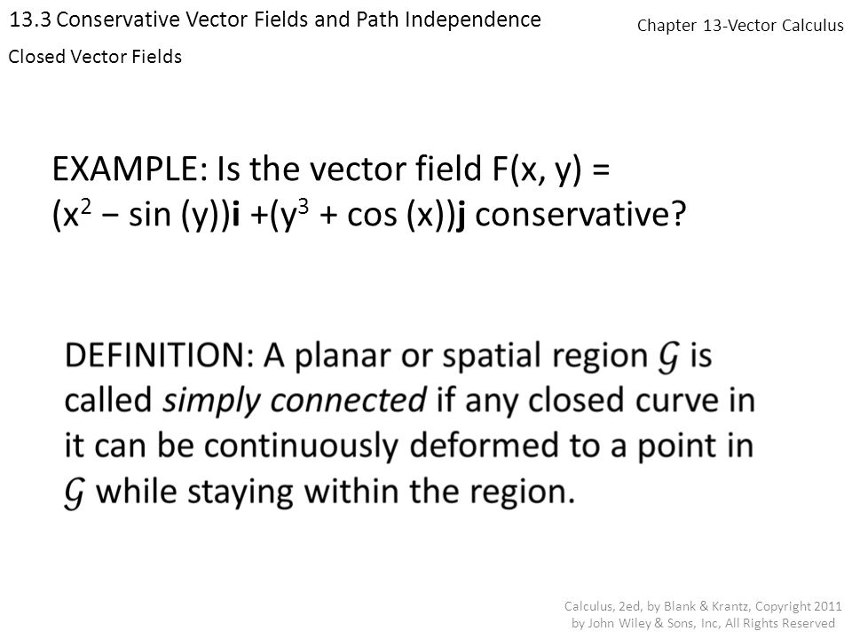 Chapter 13-Vector Calculus 13.3 Conservative Vector Fields and Path Independence Calculus, 2ed, by Blank & Krantz, Copyright 2011 by John Wiley & Sons, Inc, All Rights Reserved EXAMPLE: Is the vector field F(x, y) = (x 2 − sin (y))i +(y 3 + cos (x))j conservative.