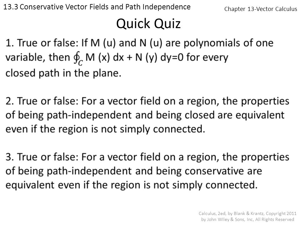 Chapter 13-Vector Calculus 13.3 Conservative Vector Fields and Path Independence Calculus, 2ed, by Blank & Krantz, Copyright 2011 by John Wiley & Sons, Inc, All Rights Reserved Quick Quiz