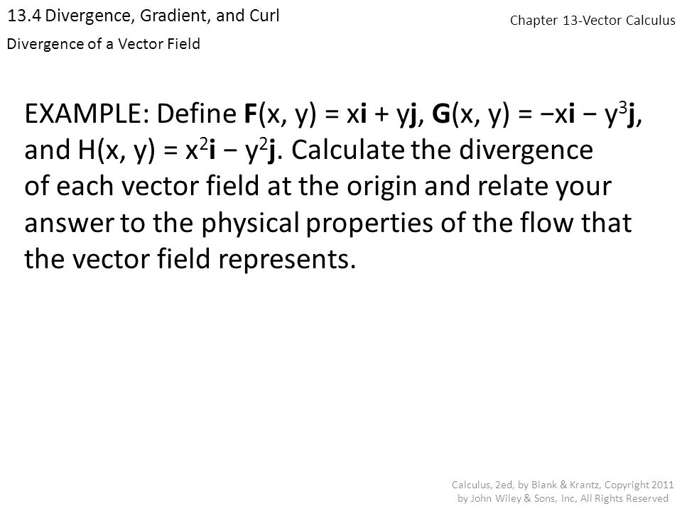 Chapter 13-Vector Calculus 13.4 Divergence, Gradient, and Curl Calculus, 2ed, by Blank & Krantz, Copyright 2011 by John Wiley & Sons, Inc, All Rights Reserved Divergence of a Vector Field EXAMPLE: Define F(x, y) = xi + yj, G(x, y) = −xi − y 3 j, and H(x, y) = x 2 i − y 2 j.