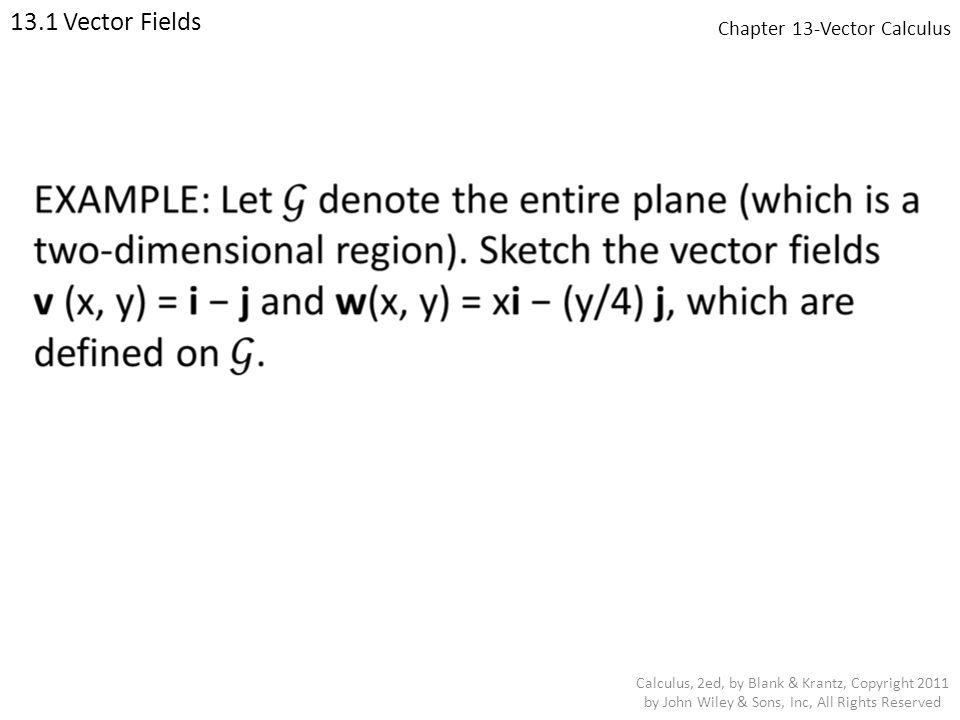 Chapter 13-Vector Calculus 13.1 Vector Fields Calculus, 2ed, by Blank & Krantz, Copyright 2011 by John Wiley & Sons, Inc, All Rights Reserved