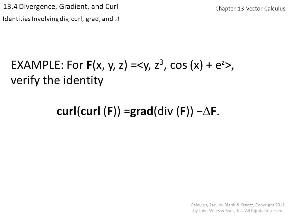 Chapter 13-Vector Calculus 13.4 Divergence, Gradient, and Curl Calculus, 2ed, by Blank & Krantz, Copyright 2011 by John Wiley & Sons, Inc, All Rights Reserved Identities Involving div, curl, grad, and  EXAMPLE: For F(x, y, z) =, verify the identity curl(curl (F)) =grad(div (F)) −  F.