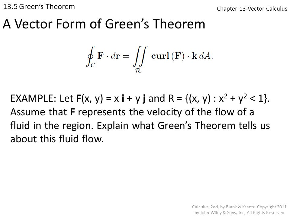 Chapter 13-Vector Calculus 13.5 Green's Theorem Calculus, 2ed, by Blank & Krantz, Copyright 2011 by John Wiley & Sons, Inc, All Rights Reserved A Vector Form of Green's Theorem EXAMPLE: Let F(x, y) = x i + y j and R = {(x, y) : x 2 + y 2 < 1}.
