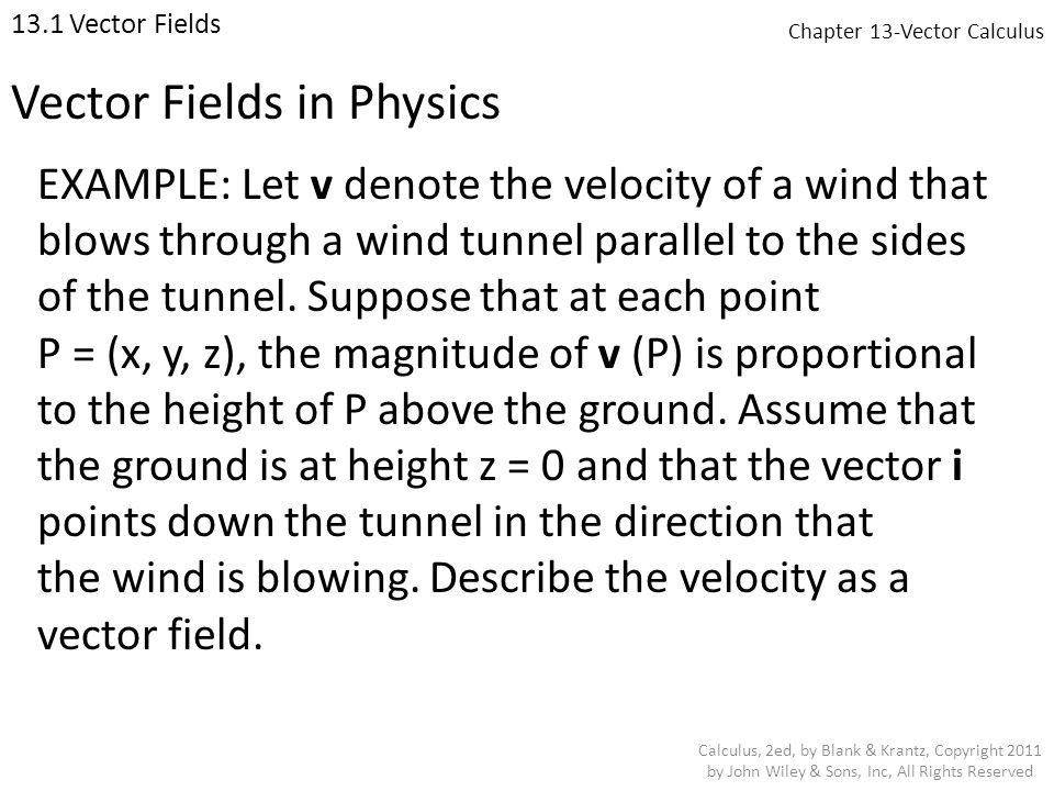 Chapter 13-Vector Calculus 13.1 Vector Fields Calculus, 2ed, by Blank & Krantz, Copyright 2011 by John Wiley & Sons, Inc, All Rights Reserved EXAMPLE: Let v denote the velocity of a wind that blows through a wind tunnel parallel to the sides of the tunnel.