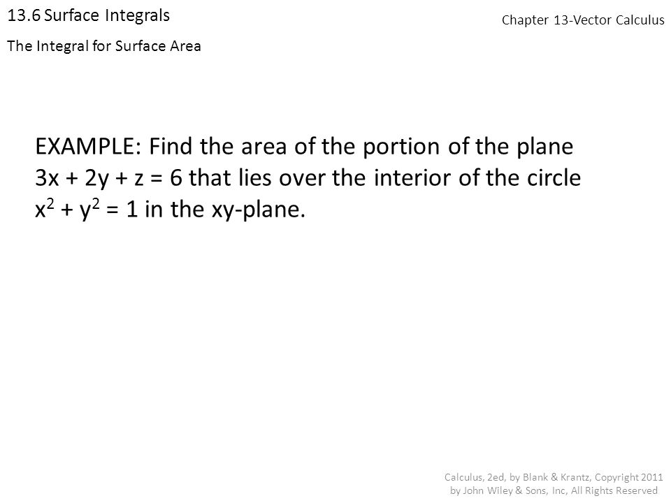 Chapter 13-Vector Calculus 13.6 Surface Integrals Calculus, 2ed, by Blank & Krantz, Copyright 2011 by John Wiley & Sons, Inc, All Rights Reserved The Integral for Surface Area EXAMPLE: Find the area of the portion of the plane 3x + 2y + z = 6 that lies over the interior of the circle x 2 + y 2 = 1 in the xy-plane.