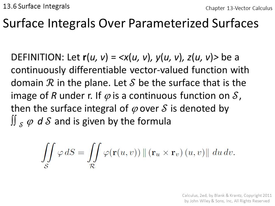 Chapter 13-Vector Calculus 13.6 Surface Integrals Calculus, 2ed, by Blank & Krantz, Copyright 2011 by John Wiley & Sons, Inc, All Rights Reserved Surface Integrals Over Parameterized Surfaces