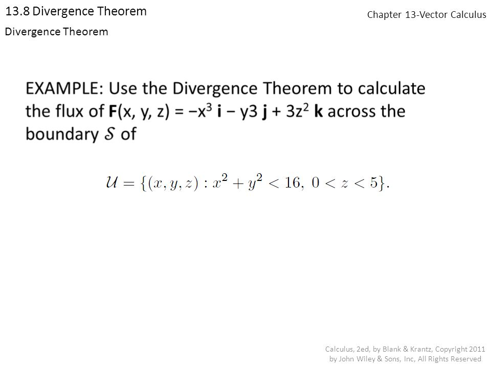 Chapter 13-Vector Calculus 13.8 Divergence Theorem Calculus, 2ed, by Blank & Krantz, Copyright 2011 by John Wiley & Sons, Inc, All Rights Reserved Divergence Theorem
