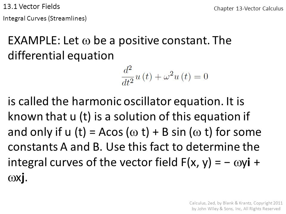 Chapter 13-Vector Calculus 13.1 Vector Fields Calculus, 2ed, by Blank & Krantz, Copyright 2011 by John Wiley & Sons, Inc, All Rights Reserved EXAMPLE: Let  be a positive constant.