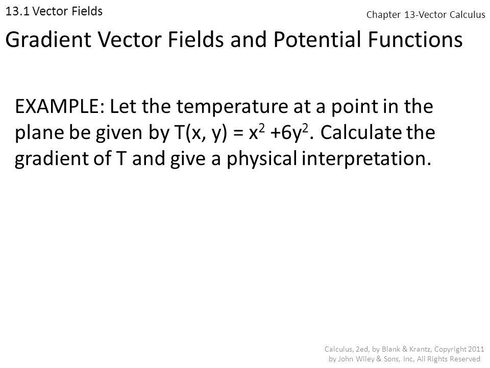 Chapter 13-Vector Calculus 13.1 Vector Fields Calculus, 2ed, by Blank & Krantz, Copyright 2011 by John Wiley & Sons, Inc, All Rights Reserved EXAMPLE: Let the temperature at a point in the plane be given by T(x, y) = x 2 +6y 2.