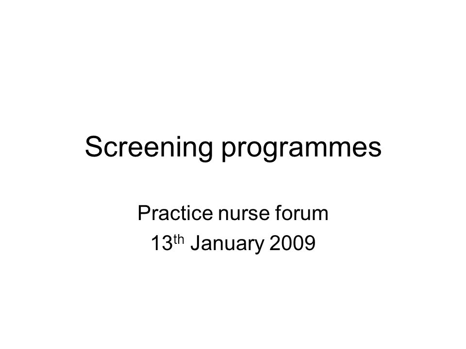 Cervical screening Aims to detect abnormalities that could develop into cancer National programme 1988; death rate now 50% of what it was then Screening programme (changed in 2003) 25 – 49 year olds 3 yearly screening 50 -64 year olds 5 yearly screening Not for under 25s