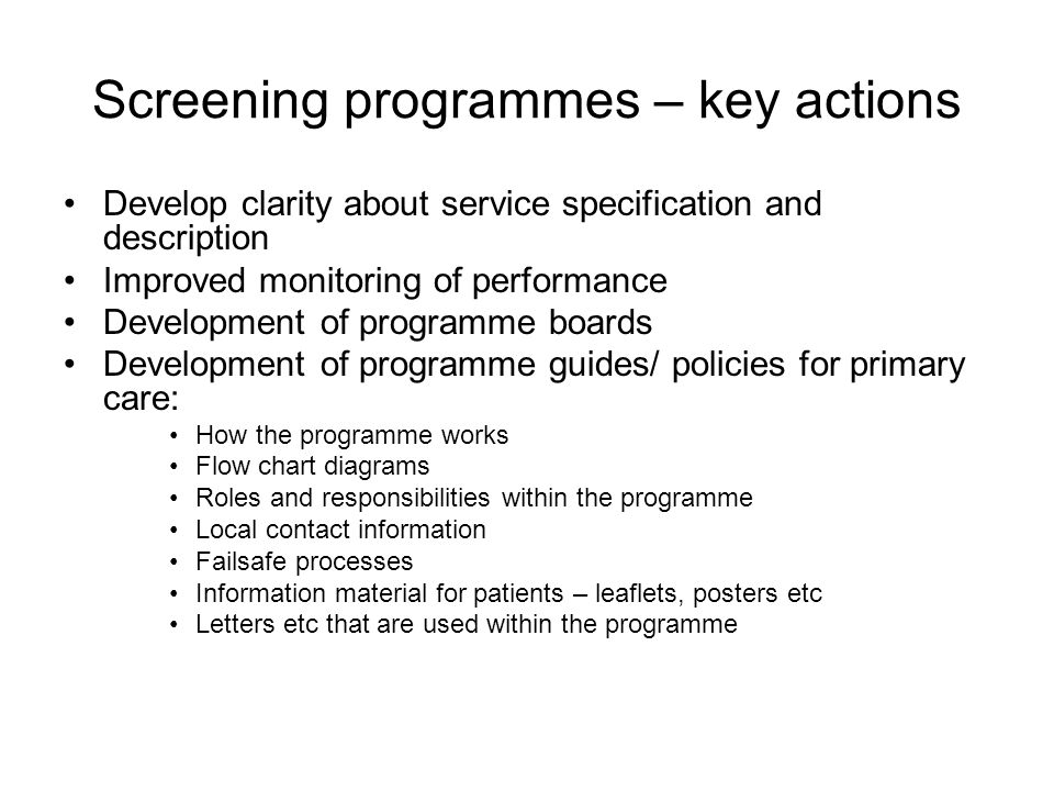 Screening programmes – key actions Develop clarity about service specification and description Improved monitoring of performance Development of programme boards Development of programme guides/ policies for primary care: How the programme works Flow chart diagrams Roles and responsibilities within the programme Local contact information Failsafe processes Information material for patients – leaflets, posters etc Letters etc that are used within the programme