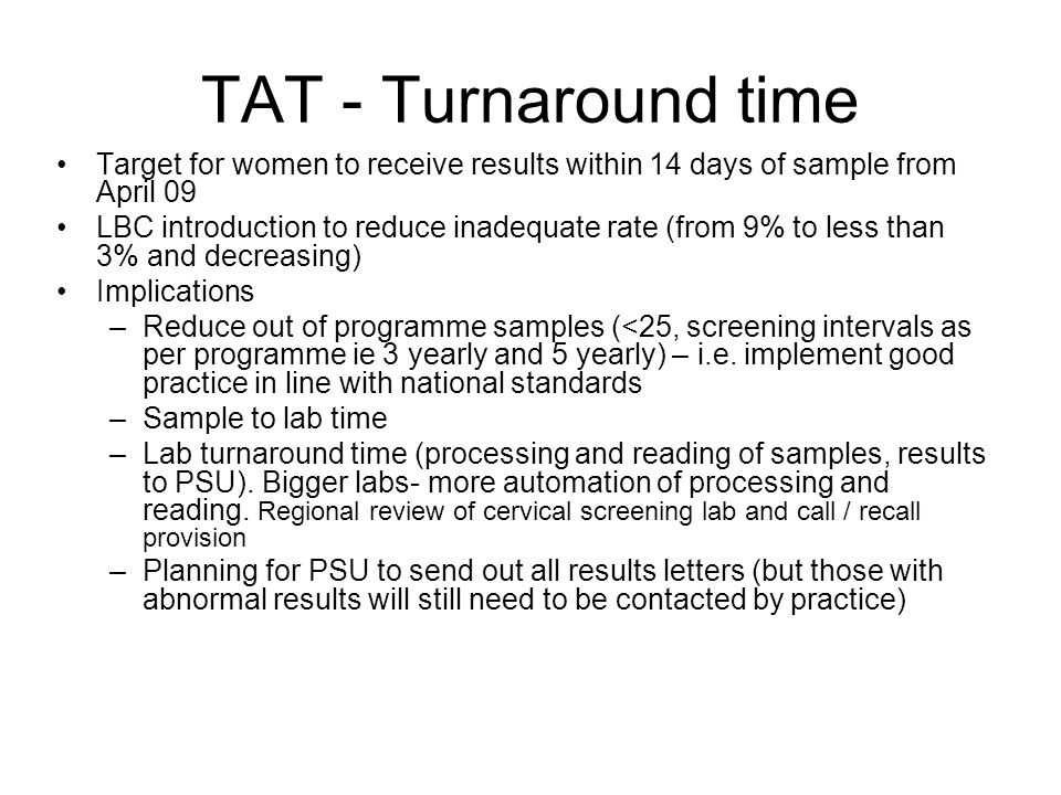 TAT - Turnaround time Target for women to receive results within 14 days of sample from April 09 LBC introduction to reduce inadequate rate (from 9% to less than 3% and decreasing) Implications –Reduce out of programme samples (<25, screening intervals as per programme ie 3 yearly and 5 yearly) – i.e.
