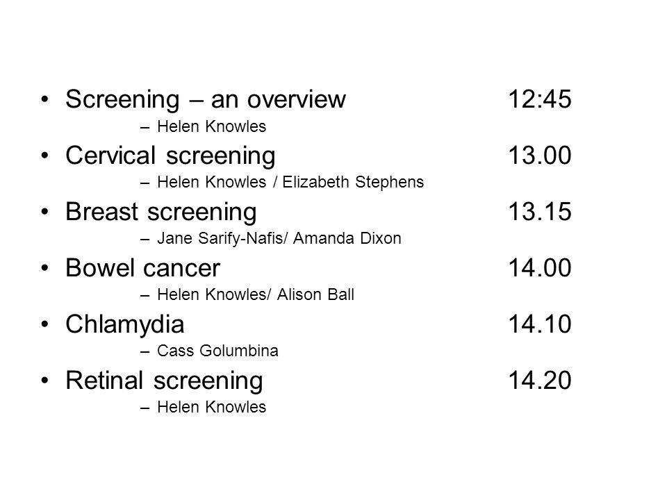 Screening – an overview 12:45 –Helen Knowles Cervical screening 13.00 –Helen Knowles / Elizabeth Stephens Breast screening 13.15 –Jane Sarify-Nafis/ Amanda Dixon Bowel cancer 14.00 –Helen Knowles/ Alison Ball Chlamydia 14.10 –Cass Golumbina Retinal screening 14.20 –Helen Knowles