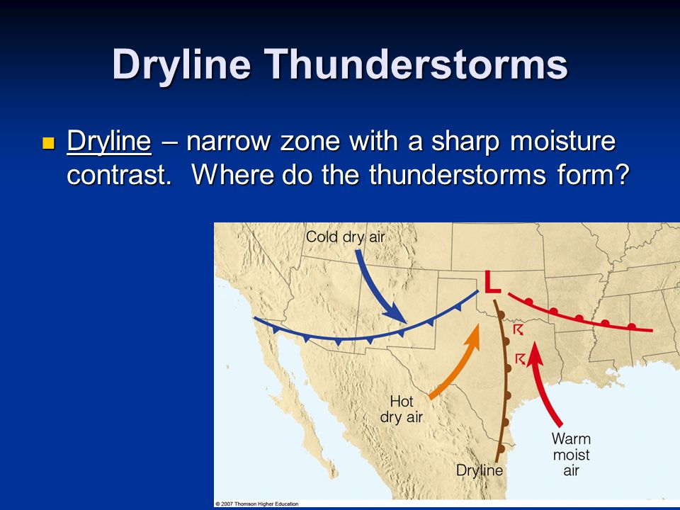 Dryline Thunderstorms Dryline – narrow zone with a sharp moisture contrast. Where do the thunderstorms form? Dryline – narrow zone with a sharp moistu