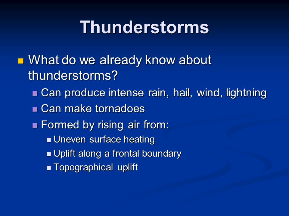 Thunderstorms Definitions: Definitions: Supercell thunderstorms – large updraft storms that can produce flash floods, severe weather, tornadoes Supercell thunderstorms – large updraft storms that can produce flash floods, severe weather, tornadoes Severe Thunderstorm – has to have one of following: Severe Thunderstorm – has to have one of following: Hail greater than or equal to ¾ inch Hail greater than or equal to ¾ inch A tornado A tornado Wind gusts 50 mph Wind gusts 50 mph