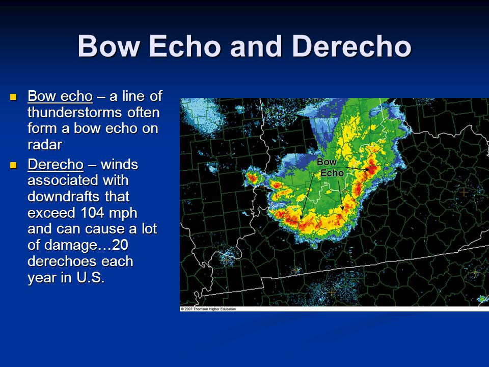 Bow Echo and Derecho Bow echo – a line of thunderstorms often form a bow echo on radar Bow echo – a line of thunderstorms often form a bow echo on rad