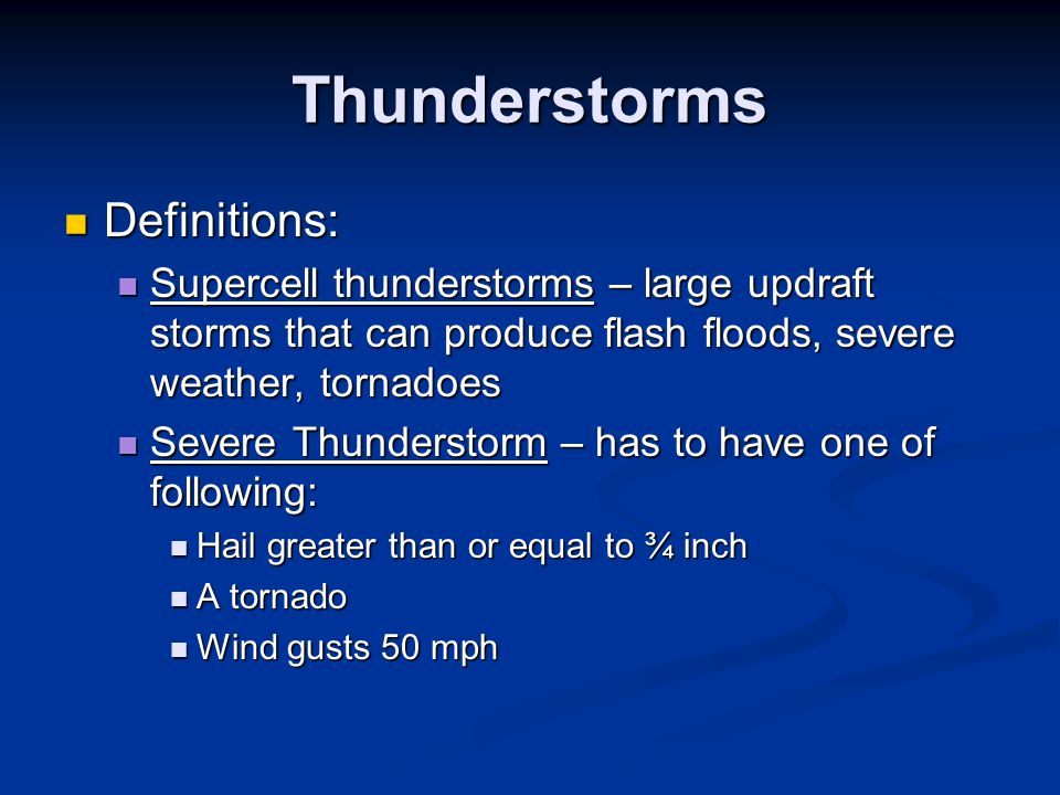 Thunderstorms Definitions: Definitions: Supercell thunderstorms – large updraft storms that can produce flash floods, severe weather, tornadoes Superc