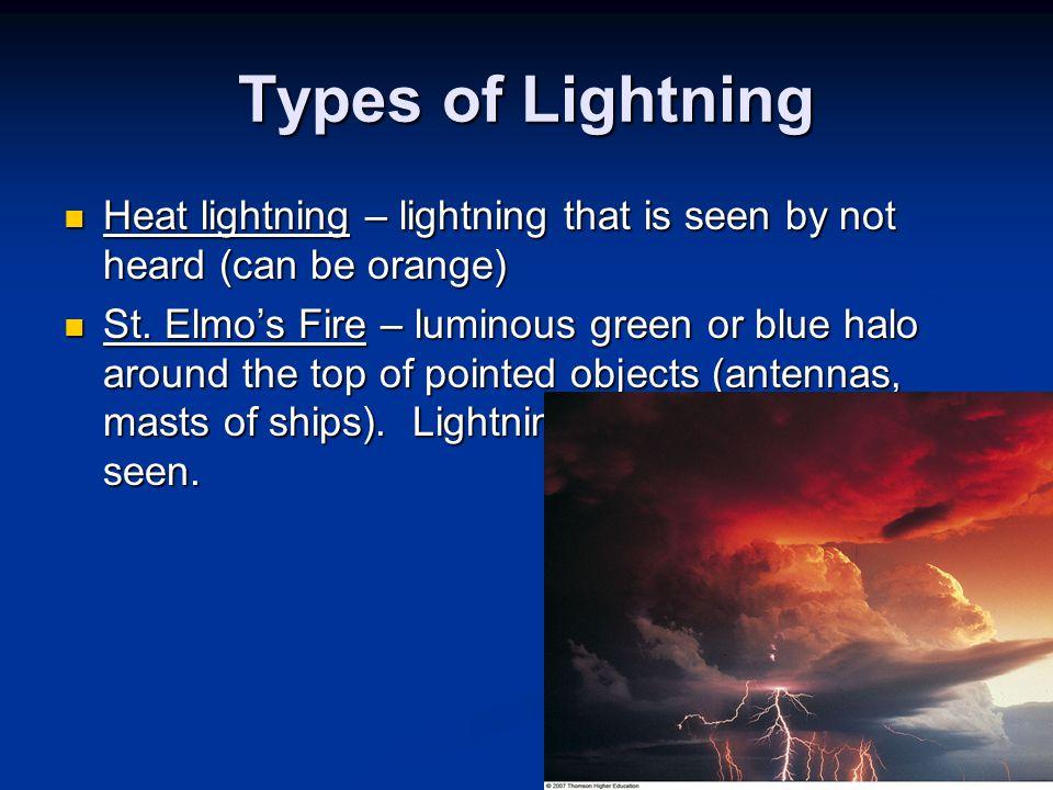 Types of Lightning Heat lightning – lightning that is seen by not heard (can be orange) Heat lightning – lightning that is seen by not heard (can be o