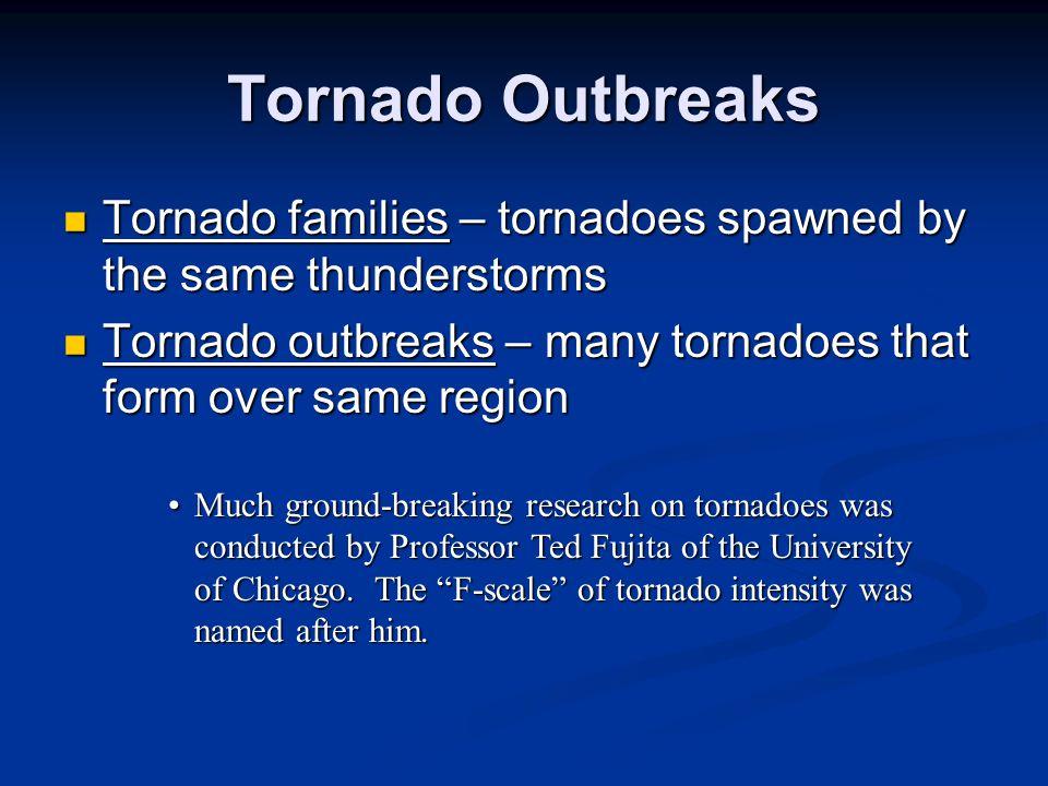 Tornado Outbreaks Tornado families – tornadoes spawned by the same thunderstorms Tornado families – tornadoes spawned by the same thunderstorms Tornad