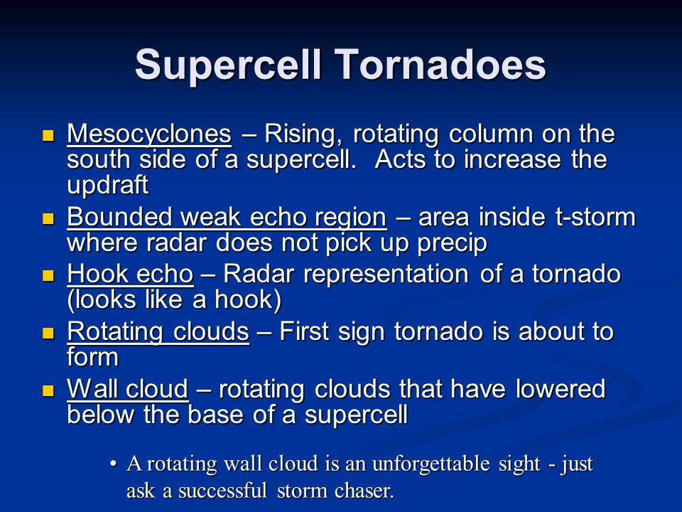Supercell Tornadoes Mesocyclones – Rising, rotating column on the south side of a supercell. Acts to increase the updraft Mesocyclones – Rising, rotat
