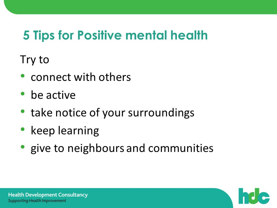 Try to connect with others be active take notice of your surroundings keep learning give to neighbours and communities 5 Tips for Positive mental health