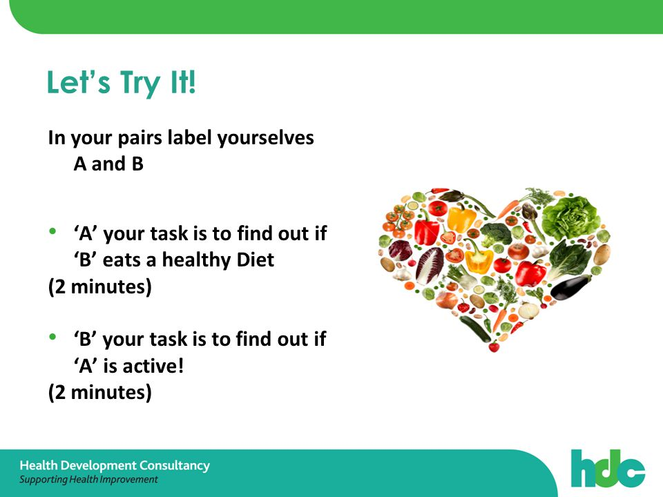 In your pairs label yourselves A and B 'A' your task is to find out if 'B' eats a healthy Diet (2 minutes) 'B' your task is to find out if 'A' is active.
