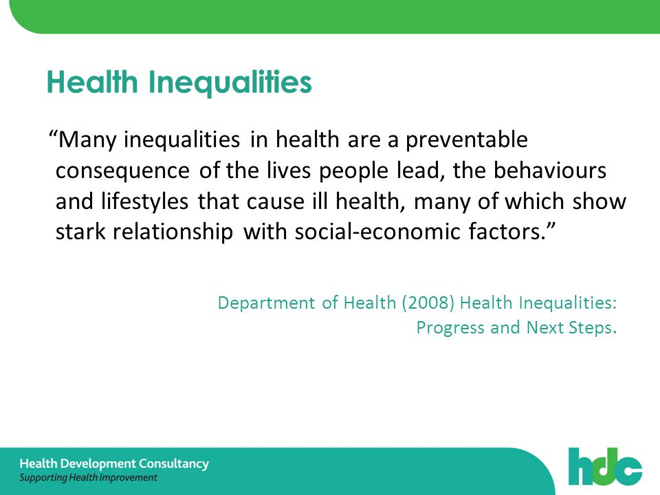 Many inequalities in health are a preventable consequence of the lives people lead, the behaviours and lifestyles that cause ill health, many of which show stark relationship with social-economic factors. Health Inequalities Department of Health (2008) Health Inequalities: Progress and Next Steps.