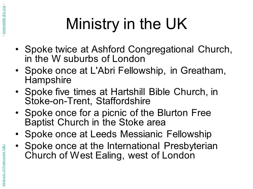 Ministry in the UK Spoke twice at Ashford Congregational Church, in the W suburbs of London Spoke once at L Abri Fellowship, in Greatham, Hampshire Spoke five times at Hartshill Bible Church, in Stoke-on-Trent, Staffordshire Spoke once for a picnic of the Blurton Free Baptist Church in the Stoke area Spoke once at Leeds Messianic Fellowship Spoke once at the International Presbyterian Church of West Ealing, west of London Abstracts of Powerpoint Talks - newmanlib.ibri.org -newmanlib.ibri.org