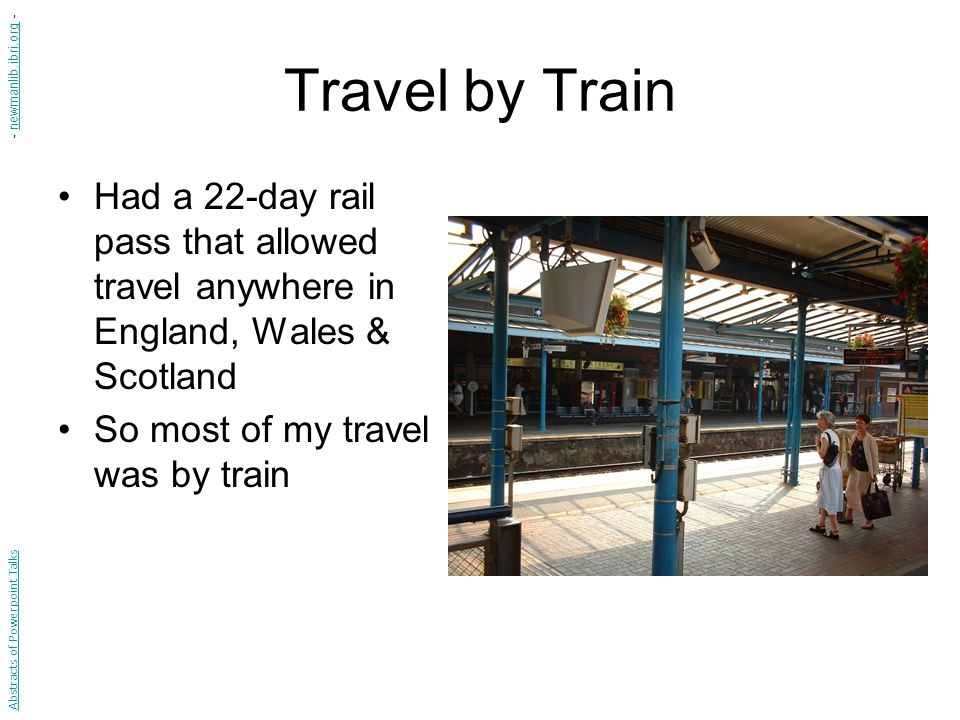 Travel by Train Had a 22-day rail pass that allowed travel anywhere in England, Wales & Scotland So most of my travel was by train Abstracts of Powerp