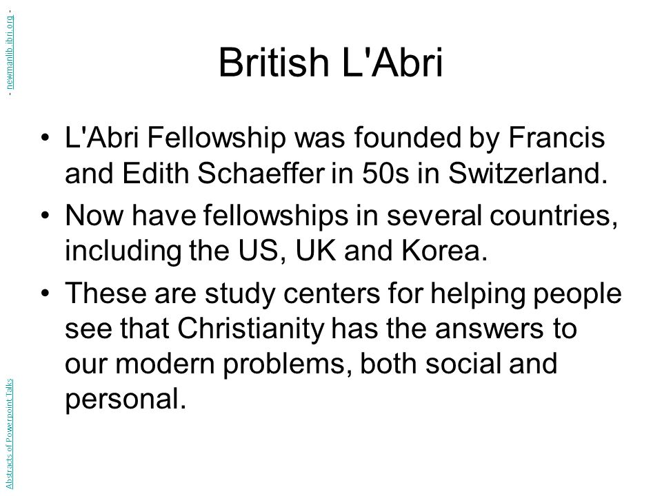 British L'Abri L'Abri Fellowship was founded by Francis and Edith Schaeffer in 50s in Switzerland. Now have fellowships in several countries, includin