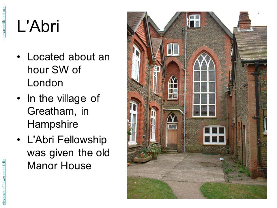 L Abri Located about an hour SW of London In the village of Greatham, in Hampshire L Abri Fellowship was given the old Manor House Abstracts of Powerpoint Talks - newmanlib.ibri.org -newmanlib.ibri.org