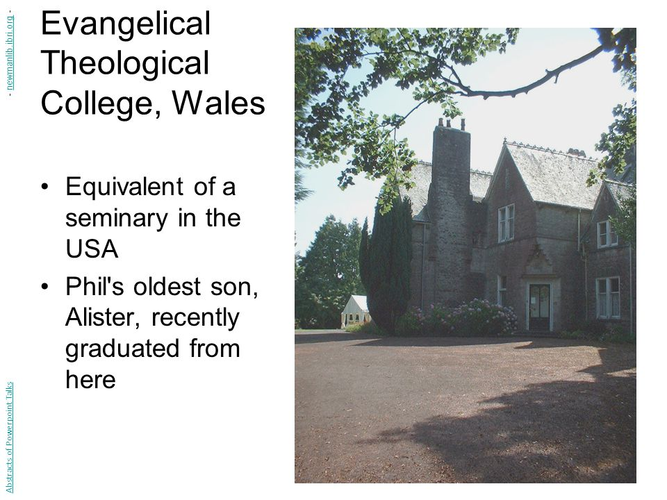Evangelical Theological College, Wales Equivalent of a seminary in the USA Phil's oldest son, Alister, recently graduated from here Abstracts of Power