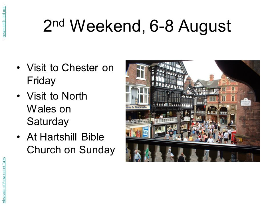 2 nd Weekend, 6-8 August Visit to Chester on Friday Visit to North Wales on Saturday At Hartshill Bible Church on Sunday Abstracts of Powerpoint Talks - newmanlib.ibri.org -newmanlib.ibri.org