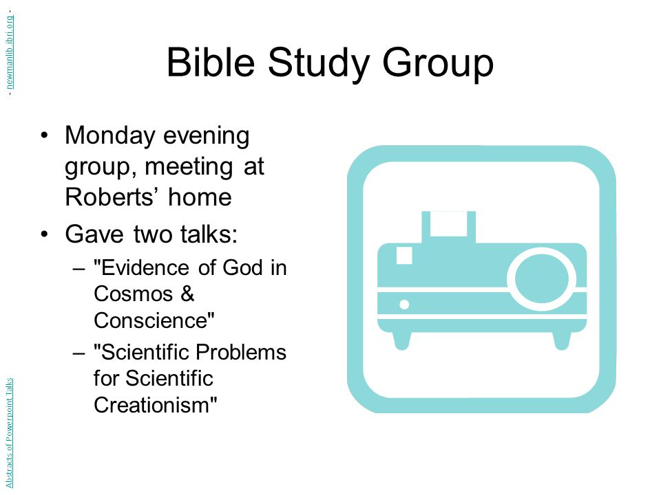 Bible Study Group Monday evening group, meeting at Roberts' home Gave two talks: – Evidence of God in Cosmos & Conscience – Scientific Problems for Scientific Creationism Abstracts of Powerpoint Talks - newmanlib.ibri.org -newmanlib.ibri.org