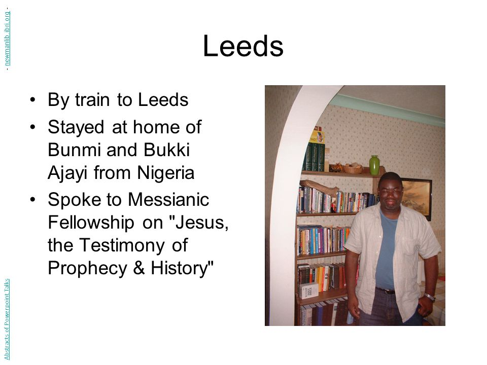 Leeds By train to Leeds Stayed at home of Bunmi and Bukki Ajayi from Nigeria Spoke to Messianic Fellowship on Jesus, the Testimony of Prophecy & History Abstracts of Powerpoint Talks - newmanlib.ibri.org -newmanlib.ibri.org