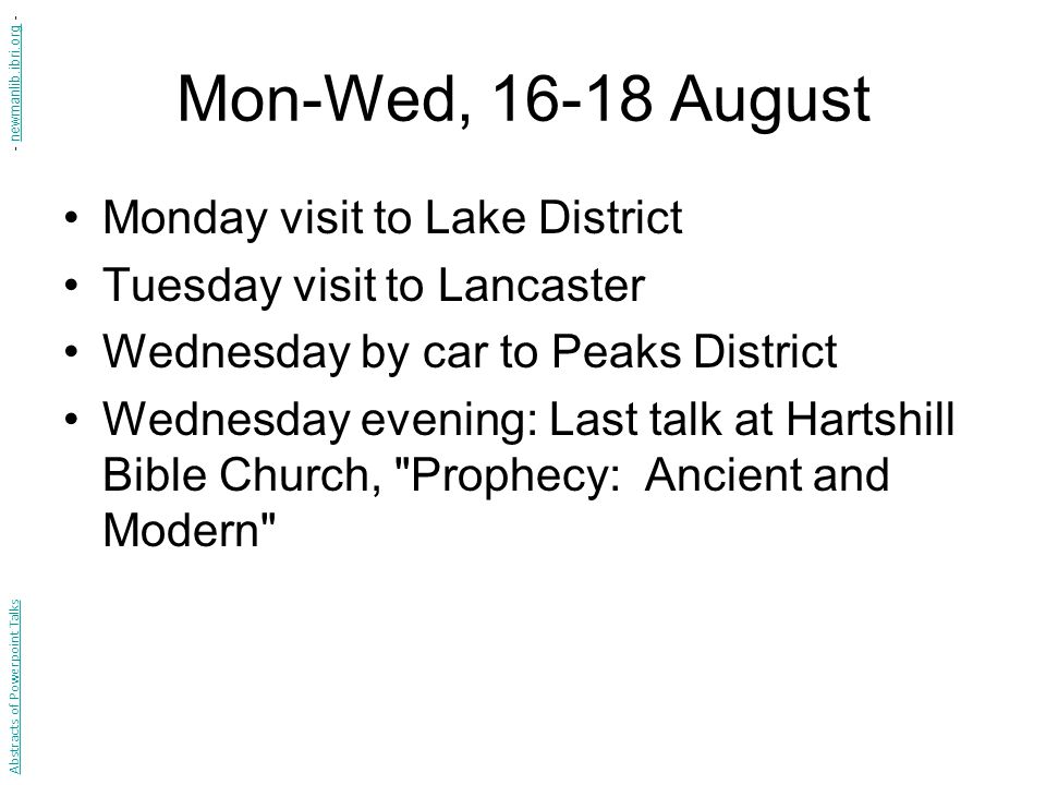 Mon-Wed, 16-18 August Monday visit to Lake District Tuesday visit to Lancaster Wednesday by car to Peaks District Wednesday evening: Last talk at Hartshill Bible Church, Prophecy: Ancient and Modern Abstracts of Powerpoint Talks - newmanlib.ibri.org -newmanlib.ibri.org