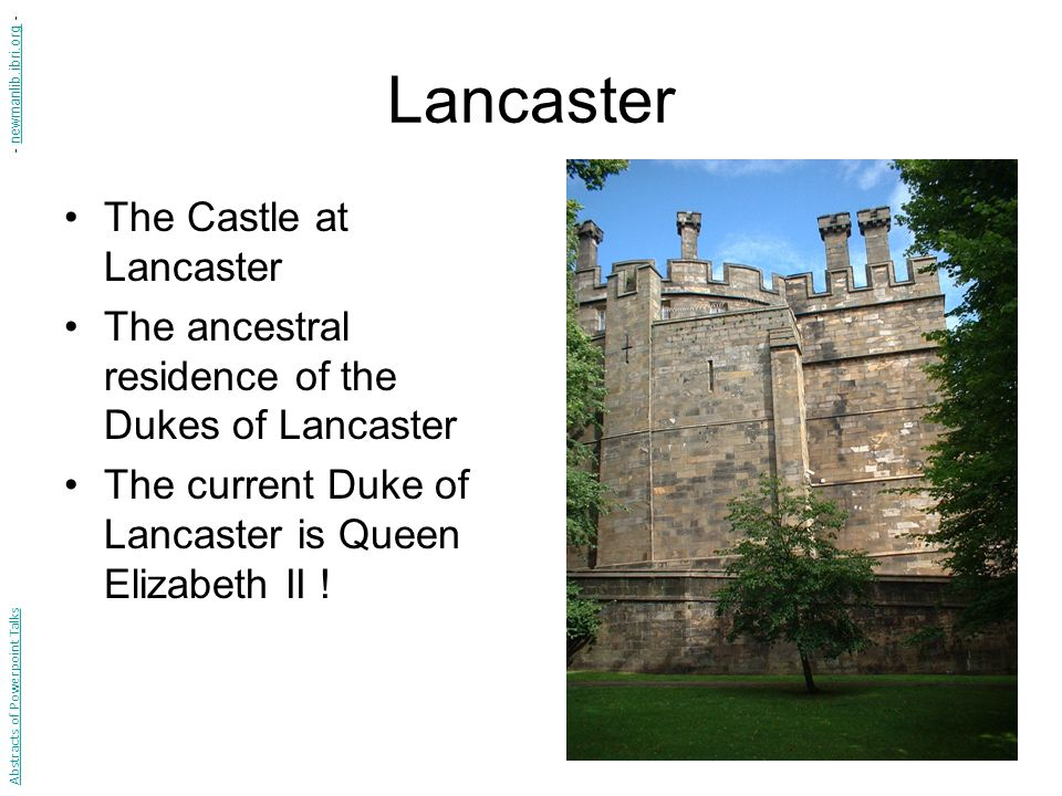 Lancaster The Castle at Lancaster The ancestral residence of the Dukes of Lancaster The current Duke of Lancaster is Queen Elizabeth II .