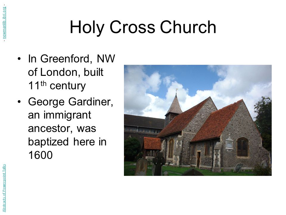 Holy Cross Church In Greenford, NW of London, built 11 th century George Gardiner, an immigrant ancestor, was baptized here in 1600 Abstracts of Power