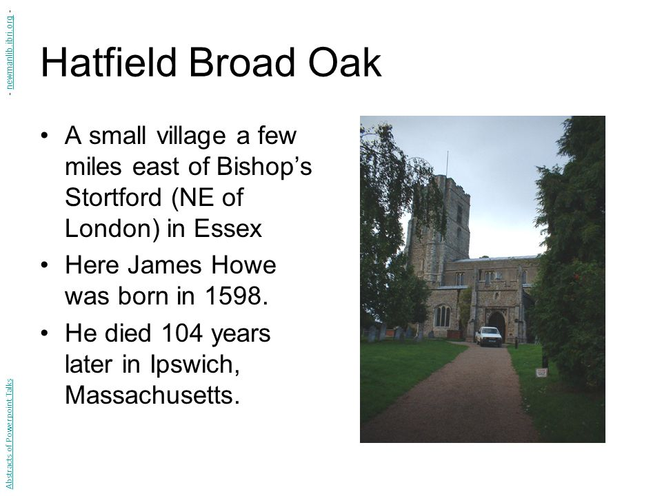 Hatfield Broad Oak A small village a few miles east of Bishop's Stortford (NE of London) in Essex Here James Howe was born in 1598.