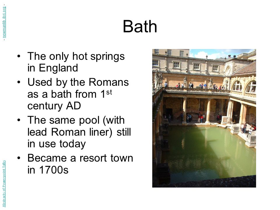 Bath The only hot springs in England Used by the Romans as a bath from 1 st century AD The same pool (with lead Roman liner) still in use today Became a resort town in 1700s Abstracts of Powerpoint Talks - newmanlib.ibri.org -newmanlib.ibri.org
