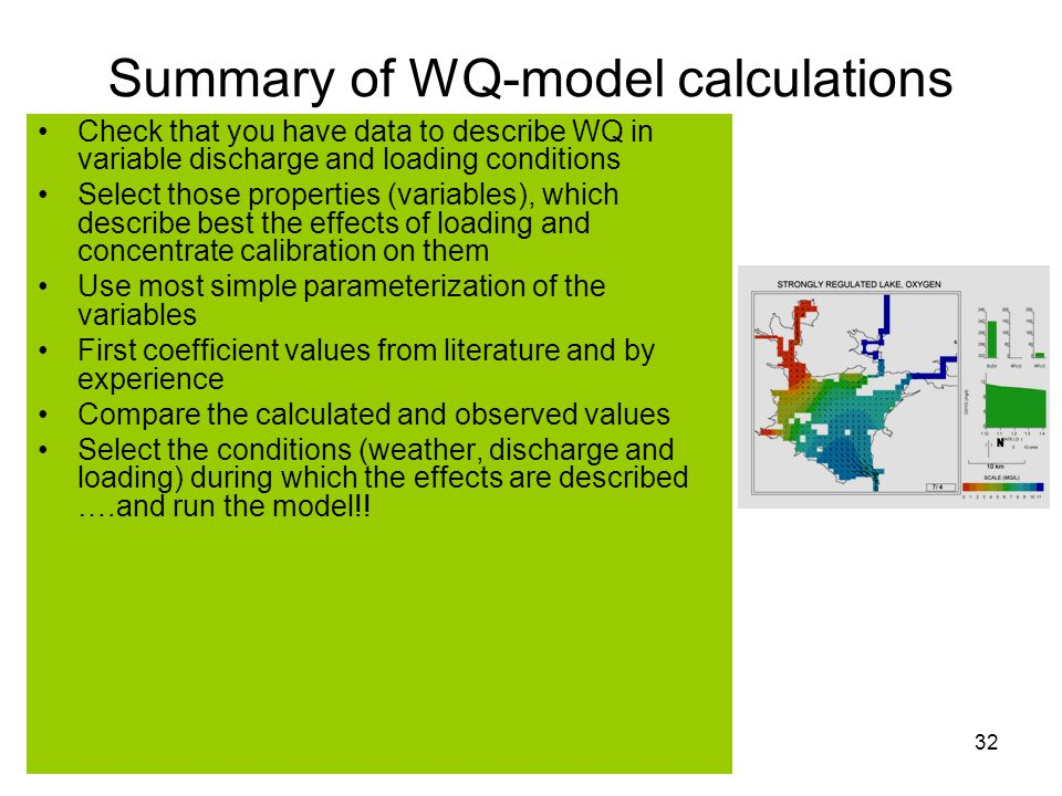 JSSBIO1Huttula Lecture Set 432 Summary of WQ-model calculations Check that you have data to describe WQ in variable discharge and loading conditions Select those properties (variables), which describe best the effects of loading and concentrate calibration on them Use most simple parameterization of the variables First coefficient values from literature and by experience Compare the calculated and observed values Select the conditions (weather, discharge and loading) during which the effects are described ….and run the model!!
