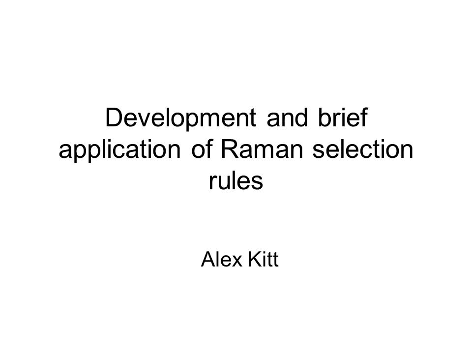 Development and brief application of Raman selection rules Alex Kitt