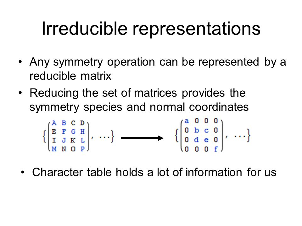 Irreducible representations Any symmetry operation can be represented by a reducible matrix Reducing the set of matrices provides the symmetry species and normal coordinates Character table holds a lot of information for us
