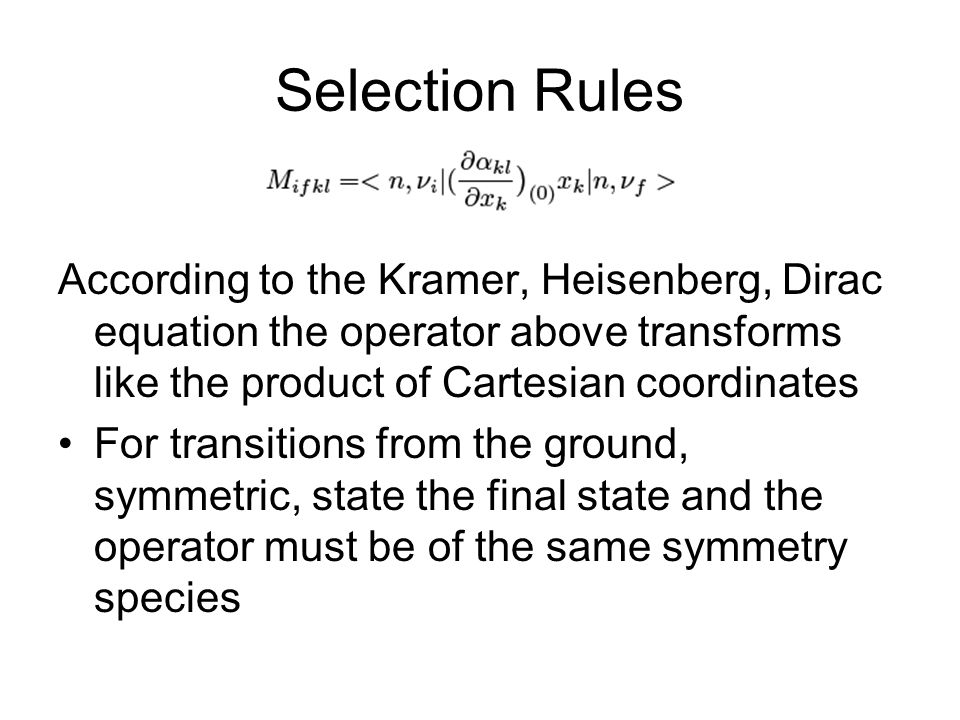 Selection Rules According to the Kramer, Heisenberg, Dirac equation the operator above transforms like the product of Cartesian coordinates For transitions from the ground, symmetric, state the final state and the operator must be of the same symmetry species