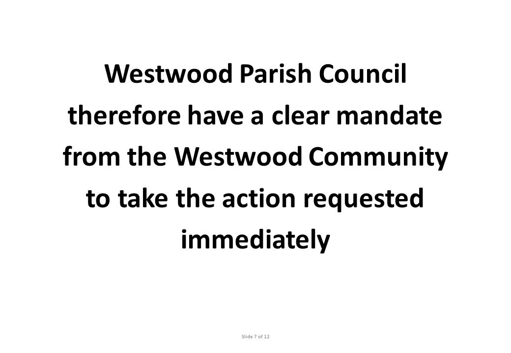 Westwood Parish Council therefore have a clear mandate from the Westwood Community to take the action requested immediately Slide 7 of 12