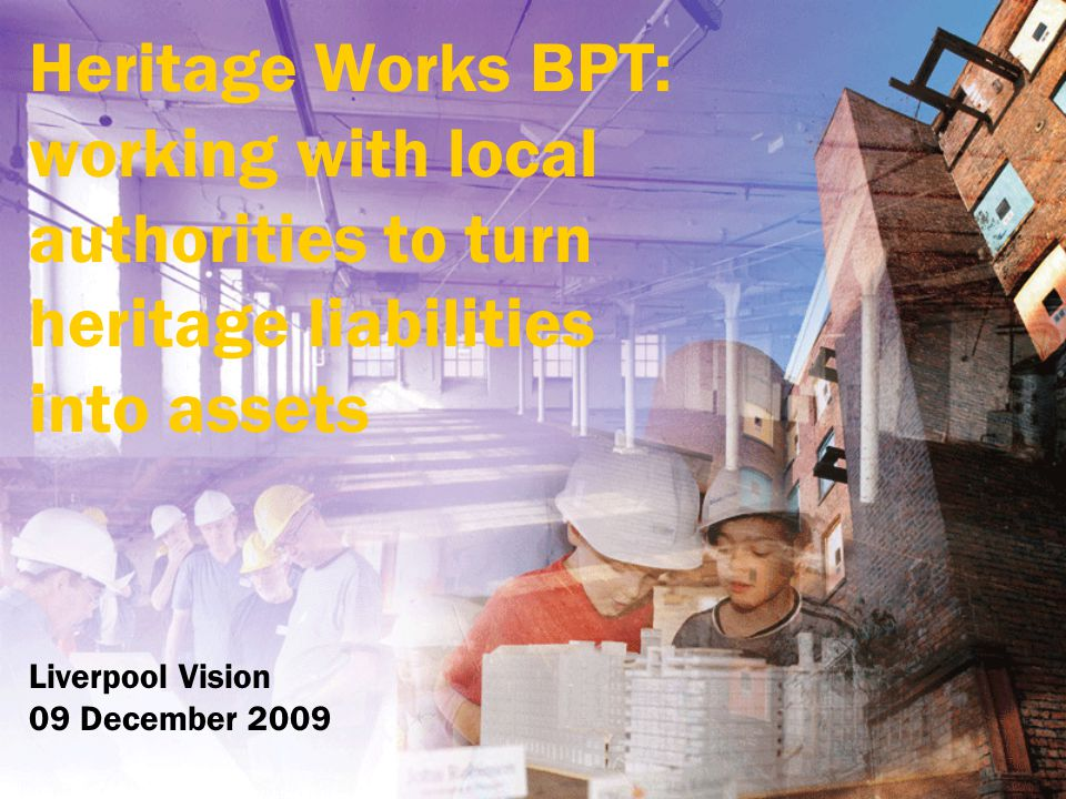 Heritage Works BPT: working with local authorities to turn heritage liabilities into assets Liverpool Vision 09 December 2009