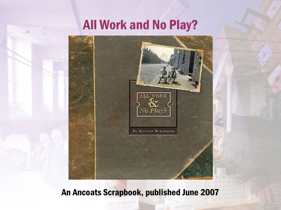 All Work and No Play? An Ancoats Scrapbook, published June 2007