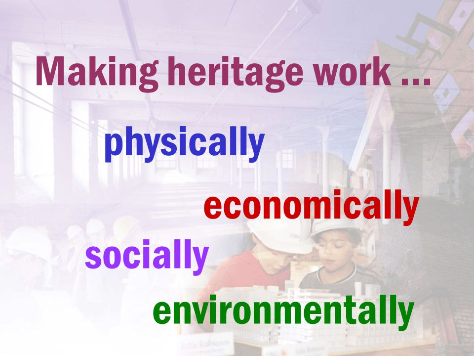Making heritage work … physically socially economically environmentally