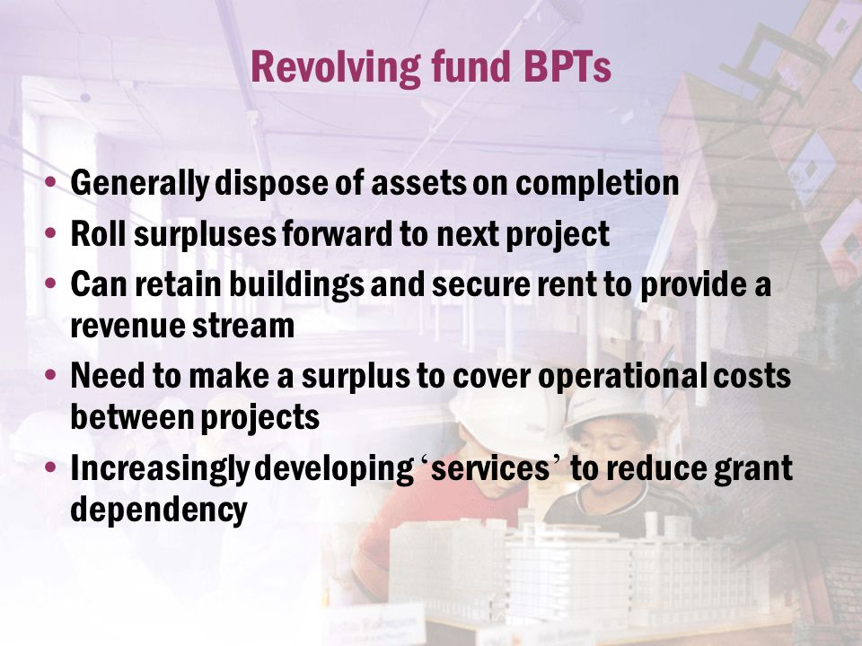 Revolving fund BPTs Generally dispose of assets on completion Roll surpluses forward to next project Can retain buildings and secure rent to provide a revenue stream Need to make a surplus to cover operational costs between projects Increasingly developing ' services ' to reduce grant dependency