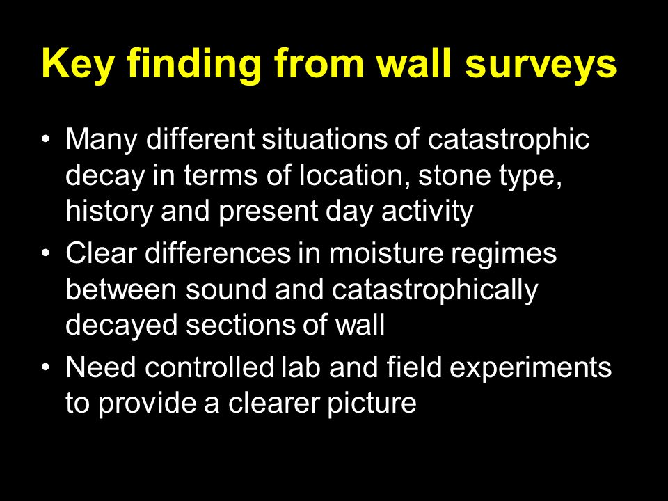 Key finding from wall surveys Many different situations of catastrophic decay in terms of location, stone type, history and present day activity Clear