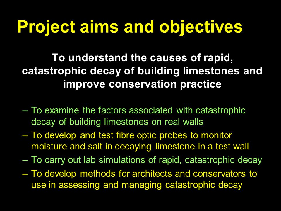 Project aims and objectives To understand the causes of rapid, catastrophic decay of building limestones and improve conservation practice –To examine the factors associated with catastrophic decay of building limestones on real walls –To develop and test fibre optic probes to monitor moisture and salt in decaying limestone in a test wall –To carry out lab simulations of rapid, catastrophic decay –To develop methods for architects and conservators to use in assessing and managing catastrophic decay